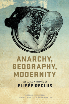 Anarchy, Geography, Modernity: Selected Writings of Elisee Reclus - Clark, John P (Editor), and Martin, Camille (Editor), and Reclus, Elisée