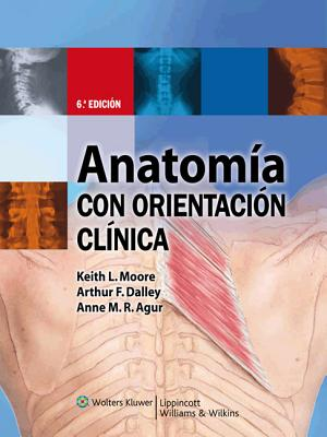 Anatomia Con Orientacion Clinica - Moore, Keith L, Dr., Msc, PhD, Fiac, Frsm, and Dalley, Arthur F, PhD, and Agur, Anne M R, M.SC., PH.D