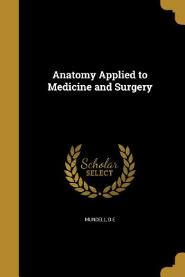 Anatomy Applied to Medicine and Surgery - Mundell, D E (Creator)