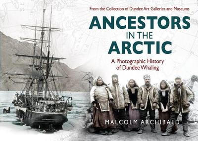 Ancestors in the Arctic - a Photographic History of Dundee Whaling - Archibald, Malcolm