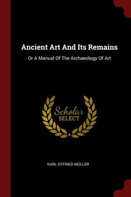 Ancient Art and Its Remains: Or a Manual of the Archaeology of Art - Muller, Karl Otfried