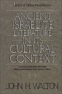 Ancient Israelite Literature in Its Cultural Context: A Survey of Parallels Between Biblical and Ancient Near Eastern Texts - Walton, John H, Dr., Ph.D.