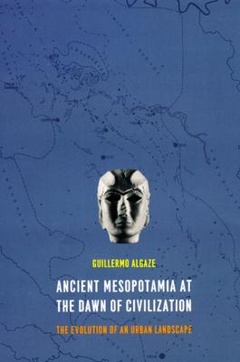 Ancient Mesopotamia at the Dawn of Civilization: The Evolution of an Urban Landscape - Algaze, Guillermo