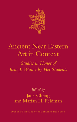 Ancient Near Eastern Art in Context: Studies in Honor of Irene J. Winter by Her Students - Cheng, Jack (Editor), and Feldman, Marian (Editor)