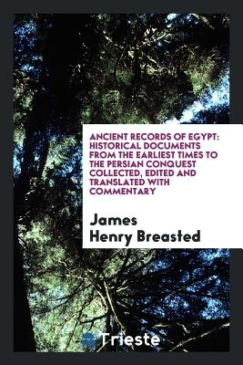 Ancient Records of Egypt: Historical Documents from the Earliest Times to the Persian Conquest Collected, Edited and Translated with Commentary - Breasted, James Henry