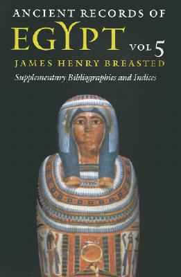 Ancient Records of Egypt: Vol. 5: Supplementary Bibliographies and Indices - Breasted, James Henry (Translated by), and Piccione, Peter A (Introduction by)