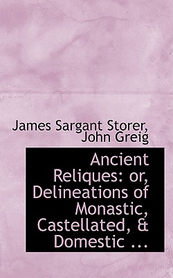 Ancient Reliques: Or, Delineations of Monastic, Castellated, a Domestic ... - Sargant Storer, John Greig James