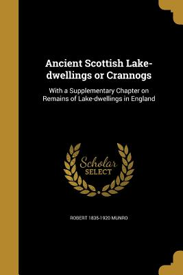 Ancient Scottish Lake-Dwellings or Crannogs - Munro, Robert 1835-1920