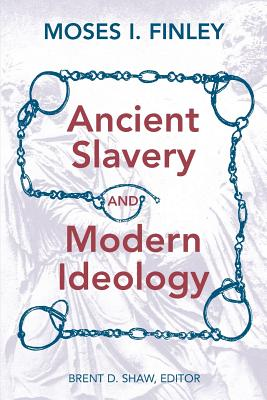 Ancient Slavery and Modern Ideology - Finley, Moses I, CBE, Fba, and Shaw, Brent (Editor)