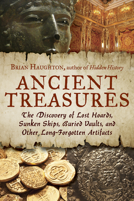 Ancient Treasures: The Discovery of Lost Hoards, Sunken Ships, Buried Vaults, and Other Long-Forgotten Artifacts - Haughton, Brian
