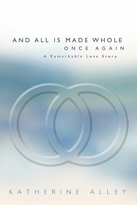And All Is Made Whole Once Again: A Remarkable Love Story - Alley, Katherine