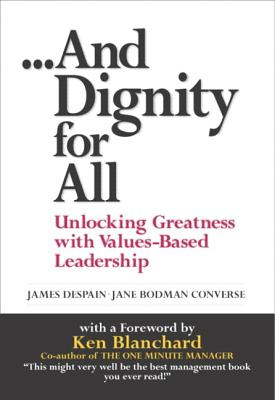 And Dignity for All: Unlocking Greatness Through Values-Based on Leadership - DeSpain, James, and Converse, Jane Bodman, and Blanchard, Ken
