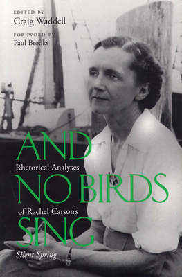 And No Birds Sing: Rhetorical Analyses of Rachel Carson's Silent Spring - Waddell, Craig, and Brooks, Paul (Foreword by), and Lear, Linda (Afterword by)