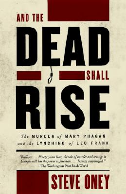And the Dead Shall Rise: The Murder of Mary Phagan and the Lynching of Leo Frank - Oney, Steve