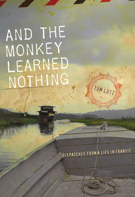 And the Monkey Learned Nothing: Dispatches from a Life in Transit - Lutz, Tom