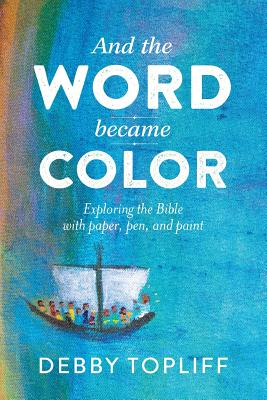 And the Word Became Color: Exploring the Bible with Paper, Pen, and Paint - Topliff, Debby