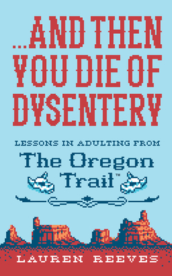 ...and Then You Die of Dysentery: Lessons in Adulting from the Oregon Trail - Reeves, Lauren
