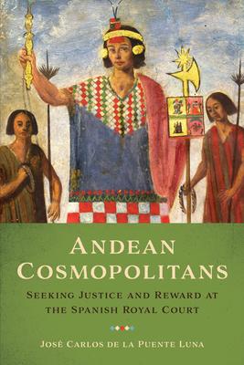 Andean Cosmopolitans: Seeking Justice and Reward at the Spanish Royal Court - de la Puente Luna, José Carlos