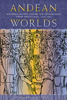 Andean Worlds: Indigenous History, Culture, and Consciousness Under Spanish Rule, 1532-1825 - Kenneth, Andrien J
