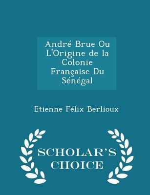 Andre Brue Ou L'Origine de La Colonie Francaise Du Senegal - Scholar's Choice Edition - Berlioux, Etienne Felix