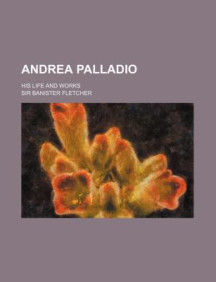 Andrea Palladio; His Life and Works - Fletcher, Banister, Sir