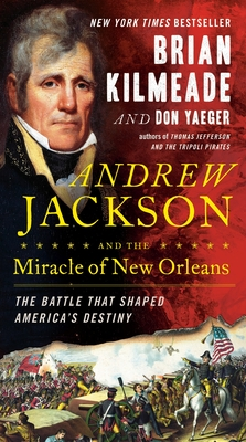 Andrew Jackson And The Miracle Of New Orleans: The Battle That Shaped America's Destiny - Kilmeade, Brian, and Yaeger, Don
