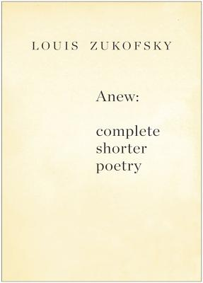 Anew: Complete Shorter Poetry - Zukofsky, Louis, Professor, and Creeley, Robert (Foreword by)