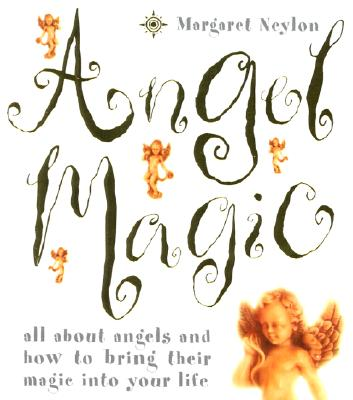 Angel Magic: All about Angels and How to Bring Their Magic Into Your Life - Neylon, Margaret