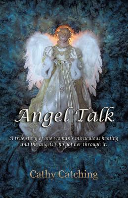 Angel Talk: A True Story of One Woman's Miraculous Healing and the Angels Who Got Her Through It - Catching, Cathy