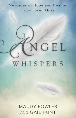 Angel Whispers: Messages of Hope and Healing from Loved Ones - Fowler, Maudy, and Hunt, Gail