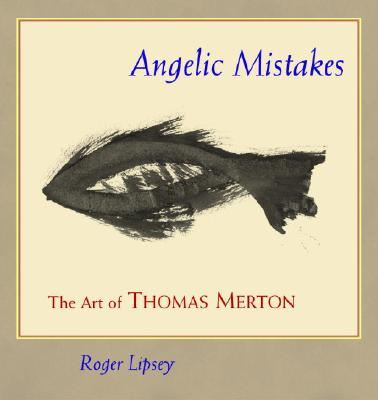 Angelic Mistakes: The Art of Thomas Merton - Lipsey, Roger