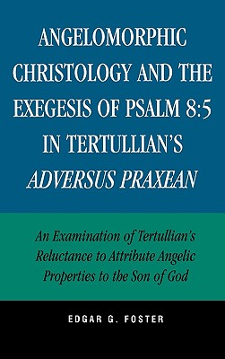 Angelomorphic Christology and the Exegesis of Psalm 8:5 in Tertullian's Adversus Praxean: An Examination of Tertullian's Reluctance to Attribute Angelic Properties to the Son of God - Foster, Edgar G