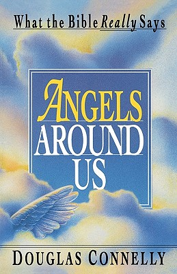 Angels Around Us: What the Bible Really Says - Connelly, Douglas, Dr.