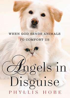 Angels in Disguise: When God Sends Animals to Comfort Us - Hobe, Phyllis (Editor)