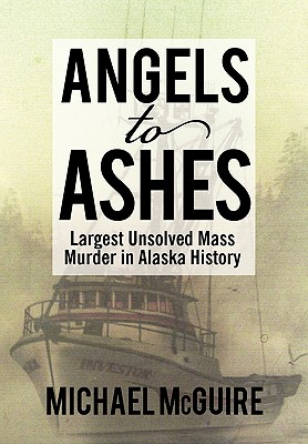 Angels to Ashes: Largest Unsolved Mass Murder in Alaska History - McGuire, Michael, Dr.