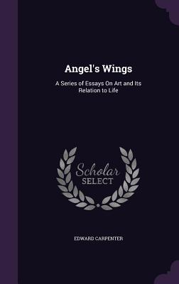Angels' Wings: A Series of Essays on Art and Its Relation to Life - Carpenter, Edward