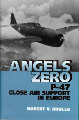 Angels Zero: P-47 Close Air Support in Europe - Brulle, Robert