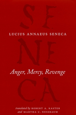 Anger, Mercy, Revenge - Seneca, Lucius Annaeus, and Kaster, Robert a (Translated by), and Nussbaum, Martha C (Translated by)