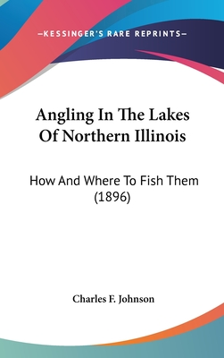 Angling in the Lakes of Northern Illinois: How and Where to Fish Them (1896) - Johnson, Charles F