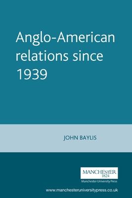 Anglo-American Relations Since 1939 - Baylis, John