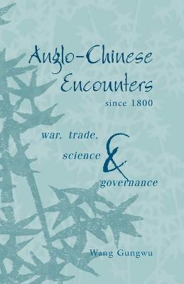 Anglo-Chinese Encounters Since 1800: War, Trade, Science and Governance - Gungwu, Wang, and Wang, Gungwu