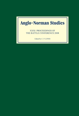 Anglo-Norman Studies XXXI: Proceedings of the Battle Conference 2008 - Lewis, C P (Editor)
