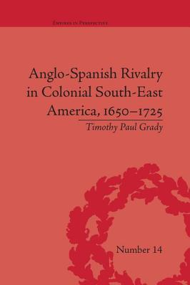 Anglo-Spanish Rivalry in Colonial South-East America, 1650-1725 - Grady, Timothy Paul