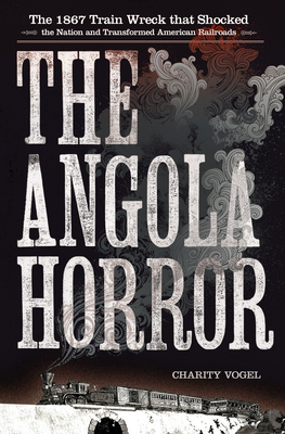 Angola Horror: The 1867 Train Wreck That Shocked the Nation and Transformed American Railroads - Vogel, Charity a