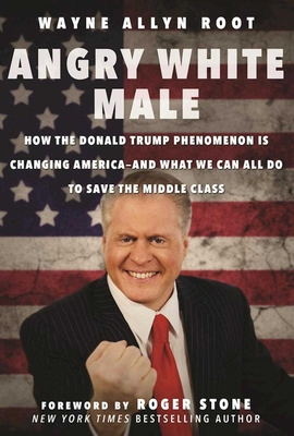 Angry White Male: How the Donald Trump Phenomenon is Changing Americaand What We Can All Do to Save the Middle Class - Root, Wayne Allyn, and Stone, Roger (Foreword by)