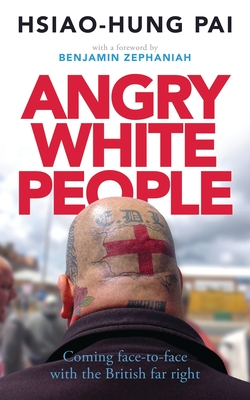 Angry White People: Coming Face-to-Face with the British Far Right - Pai, Hsiao-Hung, and Zephaniah, Benjamin (Foreword by)