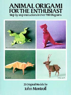 Animal Origami for the Enthusiast: Step-By-Step Instructions in Over 900 Diagrams/25 Original Models - Montroll, John