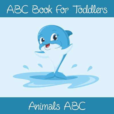 Animals ABC Book For Toddlers: Kids And Preschool. An Animals ABC Book For Age 2-5 To Learn The English Animals Names From A to Z (Dolphin Cover Design) - Sally, Sophia