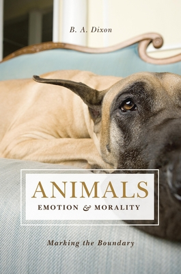 Animals, Emotion, and Morality: Marking the Boundary - Dixon, B A