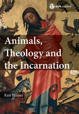 Animals, Theology and the Incarnation - Hiuser, Kris